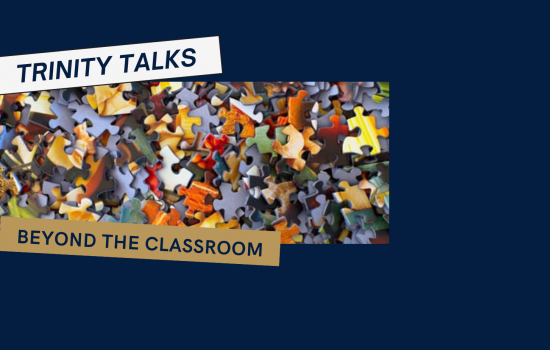 "An image of jigsaw puzzle pieces against a dark blue background with the words ""Trinity Talks: Beyond the Classroom"" superimposed."